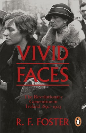 Vivid Faces The Revolutionary Generation in Ireland,  1890-1923