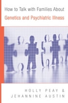 How to Talk with Families About Genetics and Psychiatric Illness by Holly Landrum Peay