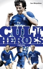 Chelsea's Cult Heroes: Stamford Bridge's Greatest Icons by Leo Moynihan