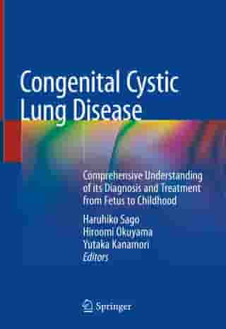 Congenital Cystic Lung Disease: Comprehensive Understanding of its Diagnosis and Treatment from Fetus to Childhood by Haruhiko Sago