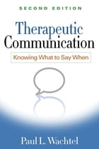 Therapeutic Communication, Second Edition: Knowing What to Say When by Paul L. Wachtel, PhD