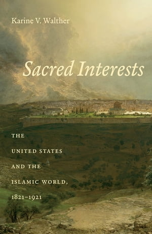 Sacred Interests The United States and the Islamic World,  1821-1921