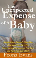 The Unexpected Expense of A Baby: Single Mom Reveals how she diapered her kids for free: Untold resources you can use now to Save $100 by Feona Evans