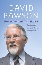 Not As Bad As The Truth: The Musings and Memoirs of David Pawson by David Pawson