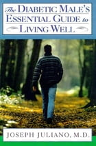 The Diabetic Male's Essential Guide to Living Well by Joseph Juliano, M.D.