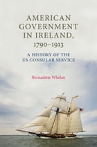 American Government in Ireland, 1790-1913: A History of the US Consular Service by Bernadette Whelan