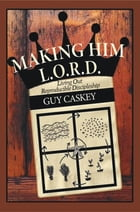 Making Him L.O.R.D.: Living Out Reproducible Discipleship by Guy Caskey