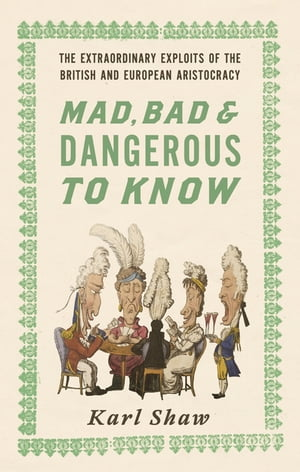 Mad,  Bad and Dangerous to Know The Extraordinary Exploits of the British and European Aristocracy