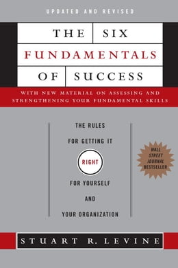 Book The Six Fundamentals of Success: The Rules for Getting It Right for Yourself and Your Organization by Stuart Levine