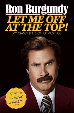 Book Let Me Off at the Top: My Classy Life and Other Musings by Ron Burgundy