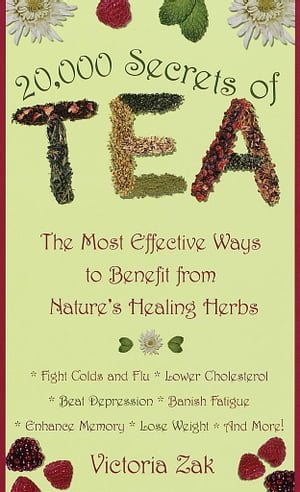20, 000 Secrets of Tea The Most Effective Ways to Benefit from Nature's Healing Herbs