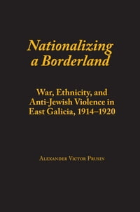 Nationalizing a Borderland: War, Ethnicity, and Anti-Jewish Violence in East Galicia, 1914–1920