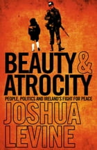Beauty and Atrocity: People, Politics and Ireland's Fight for Peace by Joshua Levine