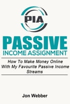 Passive Income Assignment: Work From Home: How To Make Money Online With My Favourite Passive Income Streams (Home Based Business) by Jon Webber