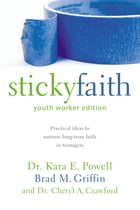 Sticky Faith, Youth Worker Edition: Practical Ideas to Nurture Long-Term Faith in Teenagers by Brad M. Griffin