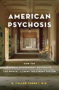 American Psychosis: How the Federal Government Destroyed the Mental Illness Treatment System: How…