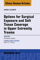 Options for Surgical Exposure & Soft Tissue Coverage in Upper Extremity Trauma, An Issue of Hand Clinics, E-Book by Amit Gupta, MD, MSOrth, FRCS, MChOrth
