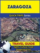 Zaragoza Travel Guide (Quick Trips Series): Sights, Culture, Food, Shopping & Fun by Shane Whittle