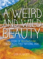 A Weird and Wild Beauty: The Story of Yellowstone, the World's First National Park by Erin Peabody
