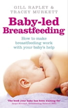 Baby-led Breastfeeding: How to make breastfeeding work - with your baby's help by Gill Rapley
