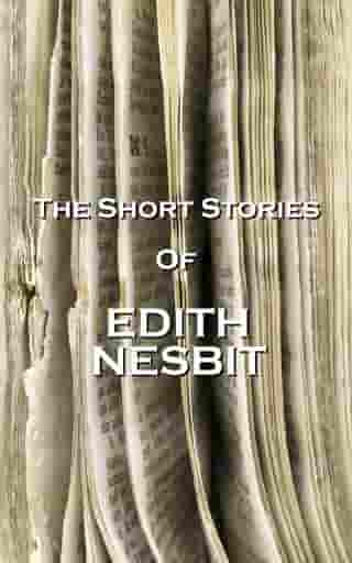The Short Stories Of Edith Nesbit by Edith Nesbit