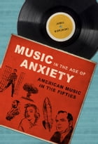 Music in the Age of Anxiety: American Music in the Fifties by James Wierzbicki
