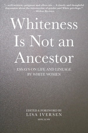 Whiteness Is Not an Ancestor: Essays on Life and Lineage by white Women by Lisa Iversen