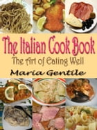 THE ITALIAN COOK BOOK: The Art of Eating Well : Containing Over Two Hundred Recipes For Italian Dishes Original Recipes wit by Maria Gentile