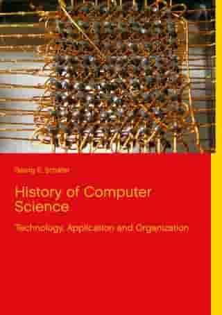 History of Computer Science: Technology, Application and Organization by Georg E. Schäfer
