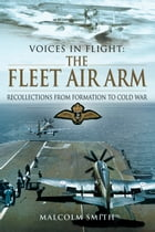 Voices in Flight: The Fleet Air Arm: Recollections from Formation to Cold War by Malcolm Smith