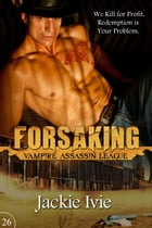 Forsaking: Vampire Assassin League, #26 by Jackie Ivie