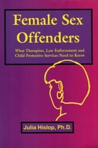 Female Sex Offenders: What Therapists, Law Enforcement and Child Protective Services Need to Know by Julia Hislop