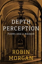 Depth Perception: Poems and a Masque by Robin Morgan