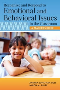 Recognize and Respond to Emotional and Behavioral Issues in the Classroom: A Teacher's Guide