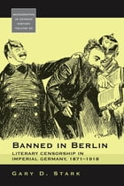 Banned in Berlin: Literary Censorship in Imperial Germany, 1871-1918 by Gary D. Stark