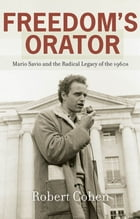 Freedom's Orator : Mario Savio And The Radical Legacy Of The 1960s by Robert Cohen