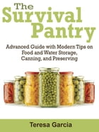 Survival Pantry: Advanced Guide with Modern Tips on Food and Water Storage, Canning, and Preserving by Teresa Garcia