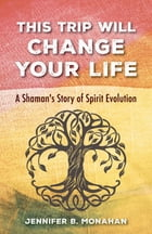 This Trip Will Change Your Life: A Shaman's Story of Spirit Evolution by Jennifer B. Monahan