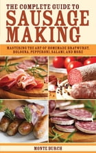 The Complete Guide to Sausage Making: Mastering the Art of Homemade Bratwurst, Bologna, Pepperoni, Salami, and More by Monte Burch