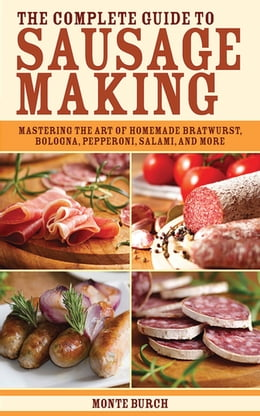 Book The Complete Guide to Sausage Making: Mastering the Art of Homemade Bratwurst, Bologna, Pepperoni… by Monte Burch