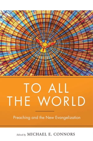 To All the World: Preaching and the New Evangelization by Michael Connors CSC