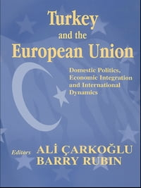 Turkey and the European Union: Domestic Politics, Economic Integration and International Dynamics