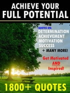 Achieve Your Full Potential: 1800 Inspirational Quotes That Will Change Your Life by Change Your Life Publishing