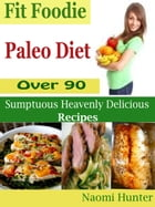 Fit Foodie Paleo Diet: Over 90 Sumptuous Heavenly Delicious Recipes by Naomi Hunter