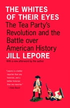 The Whites of Their Eyes: The Tea Party's Revolution and the Battle over American History by Jill Lepore