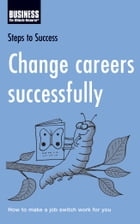 Change careers successfully: How to make a job switch work for you by Bloomsbury Publishing