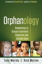 Orphanology: Awakening to Gospel-Centered Adoption and Orphan Care by Tony Merida