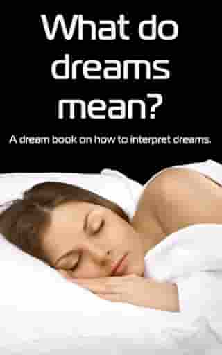 What Do Dreams Mean? A Dream Book on How to Interpret Dreams by jenna cortes