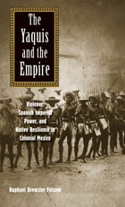The Yaquis and the Empire: Violence, Spanish Imperial Power, and Native Resilience in Colonial Mexico by Prof. Raphael Brewster Folsom