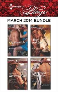Harlequin Blaze March 2014 Bundle: Captivate Me\Texas Outlaws: Cole\Alone with You\Unexpected…